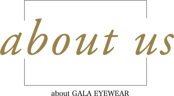 About us ~about GALA EYEWEAR~