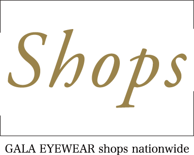 Shop ~GALA EYEWEAR shops nationwide~