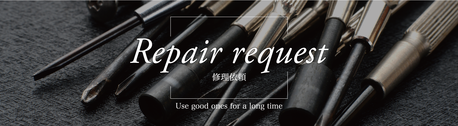 Repair request 修理依頼 ~Use good ones for a long time~