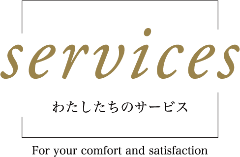 Services わたしたちのサービス ~for your comfort and satisfaction~